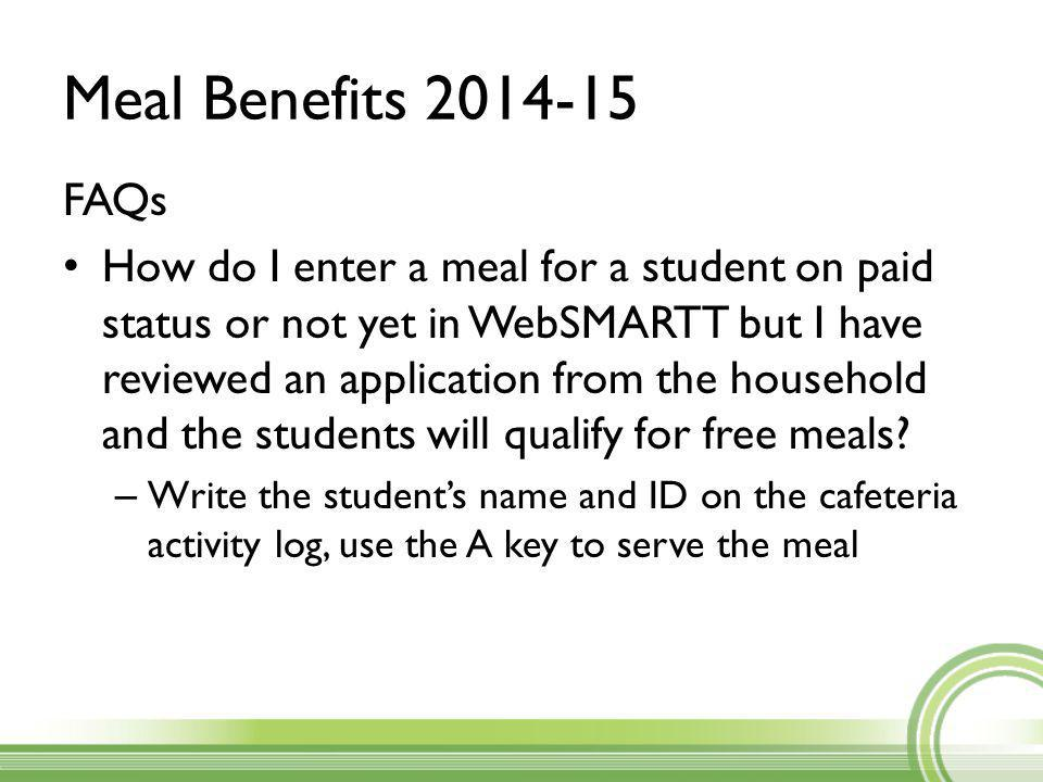 Meal Benefits 2014-15 FAQs How do I enter a meal for a student on paid status or not yet in WebSMARTT but I have reviewed an application from the household and the students will qualify for free meals.