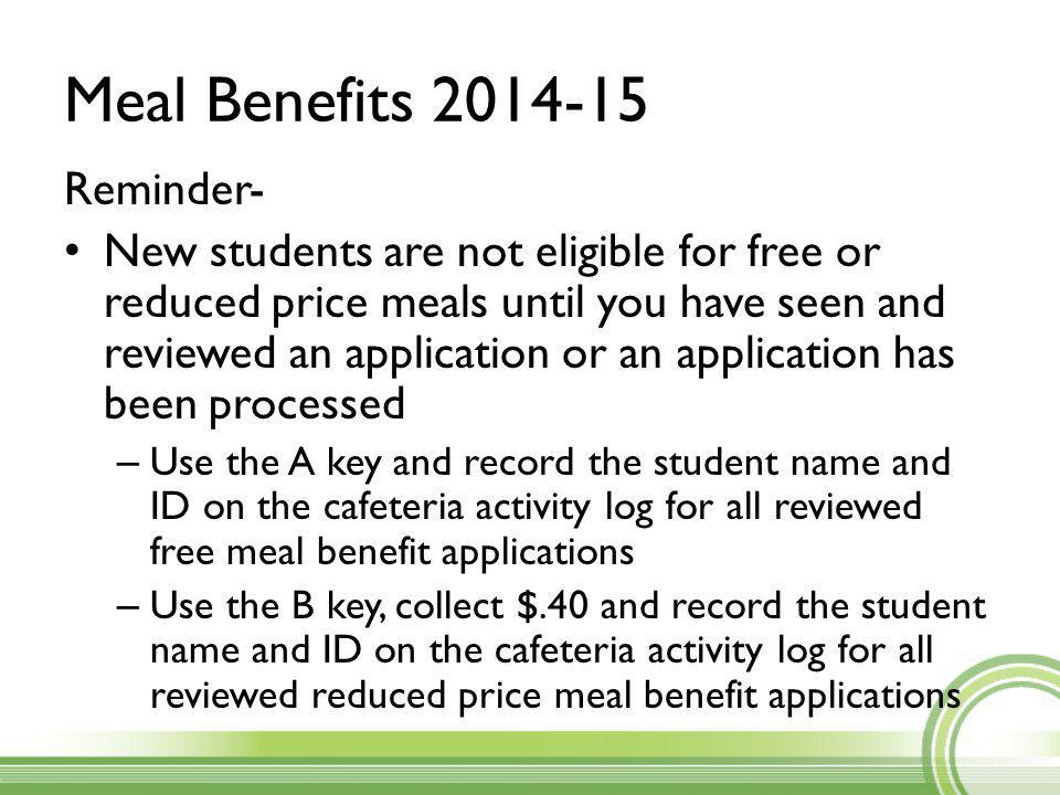 Meal Benefits 2014-15 Reminder- New students are not eligible for free or reduced price meals until you have seen and reviewed an application or an application has been processed – Use the A key and record the student name and ID on the cafeteria activity log for all reviewed free meal benefit applications – Use the B key, collect $.40 and record the student name and ID on the cafeteria activity log for all reviewed reduced price meal benefit applications