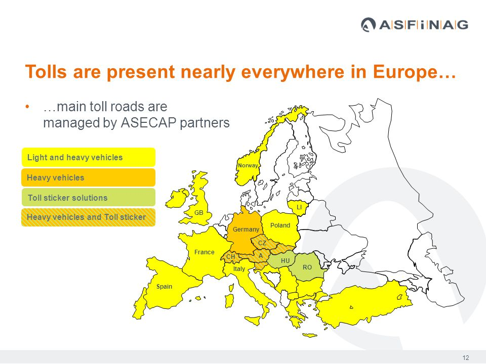 12 …main toll roads are managed by ASECAP partners Tolls are present nearly everywhere in Europe… Spain France Germany GB Norway Italy Light and heavy vehicles Heavy vehicles Poland A RO HU CZ LI CH Toll sticker solutions Heavy vehicles and Toll sticker