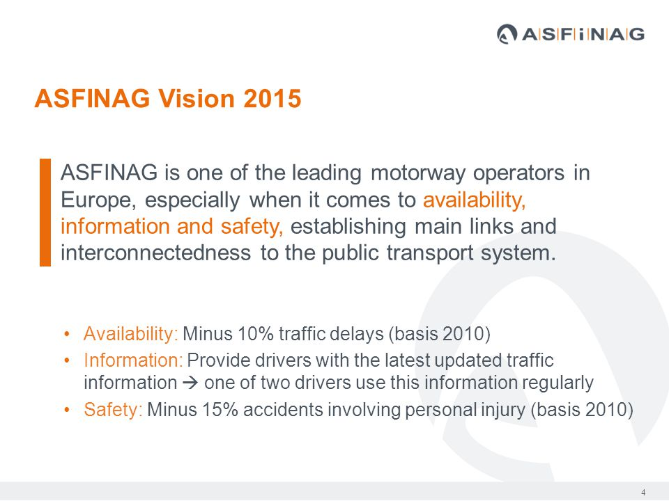 4 ASFINAG Vision 2015 ASFINAG is one of the leading motorway operators in Europe, especially when it comes to availability, information and safety, establishing main links and interconnectedness to the public transport system.