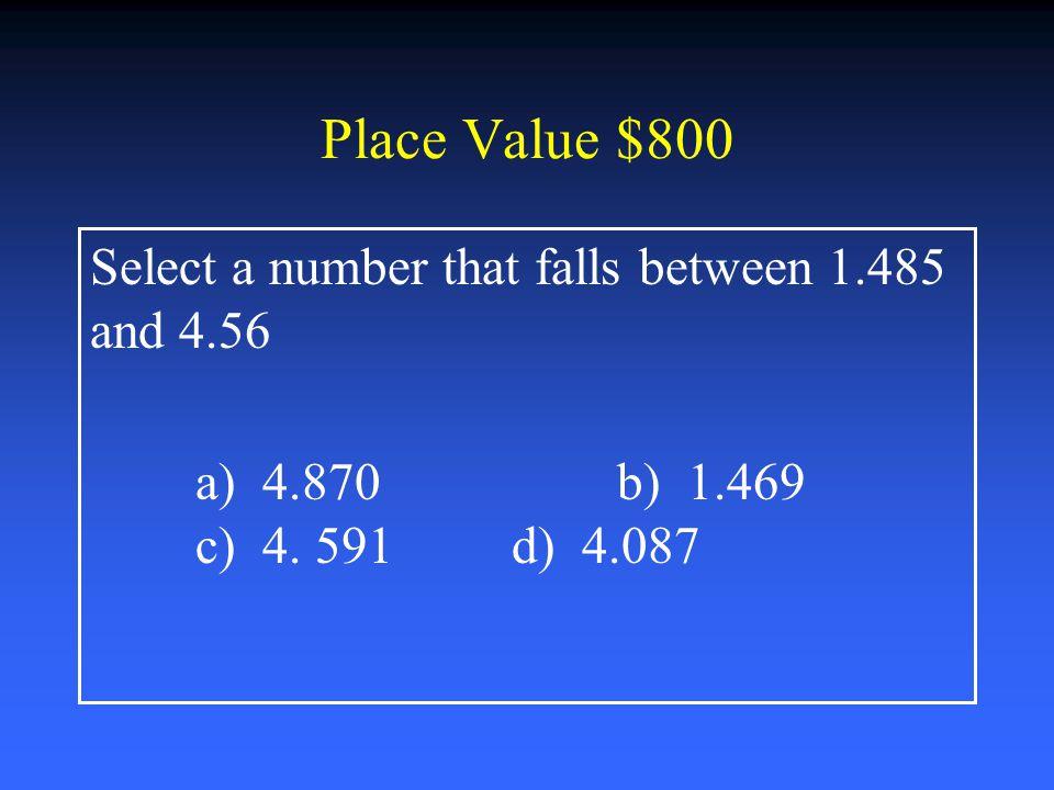 Place Value $600 Chose the correct statement: a) 4.243 < 4.2b) 5.226 < 5.2 c) 5.26 < 5.2d) 8.14 = 8.014