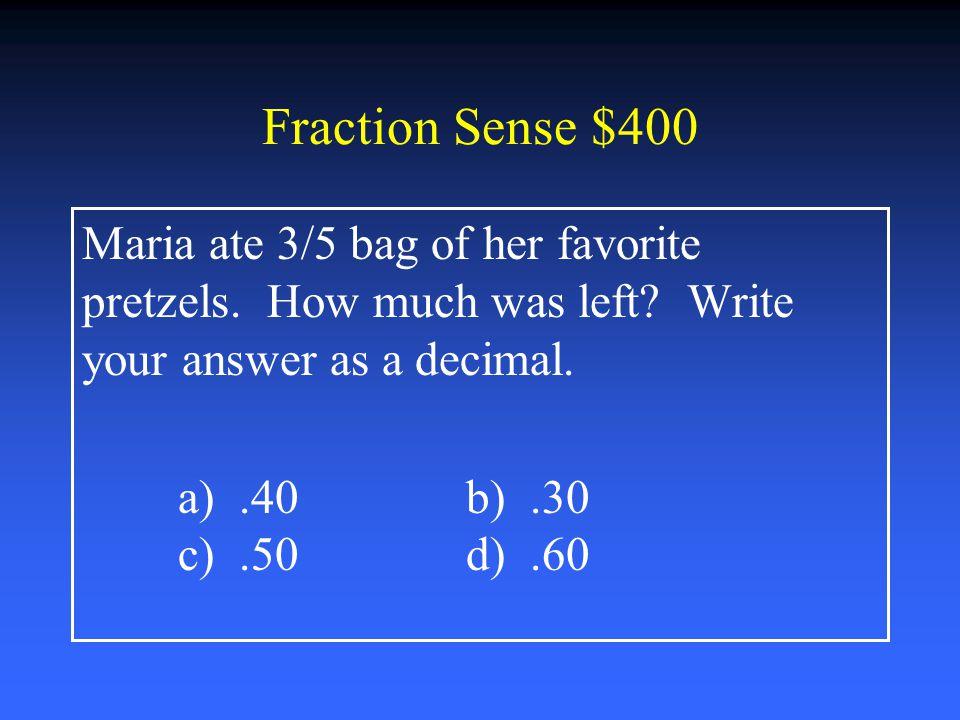 Fraction Sense $200 Simplify 5/15 a) 1/5b) 1/3 c) 1/4 d) 1/2