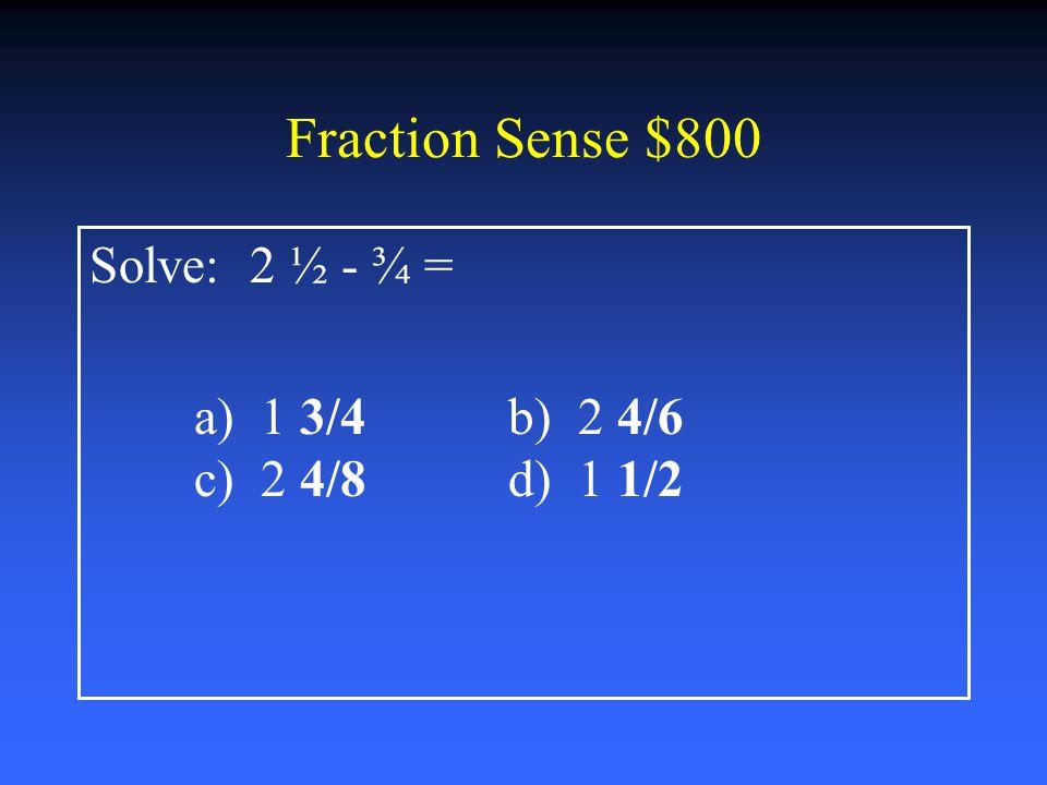 Fraction Sense $600 Solve: 2 ½ + 3 ½= a) 6 ½b) 5 ½ c) 6 d) 5 ¼