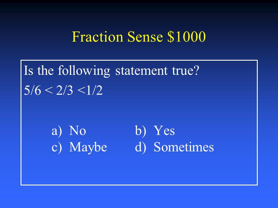 Fraction Sense $800 Solve: 2 ½ - ¾ = a) 1 3/4b) 2 4/6 c) 2 4/8 d) 1 1/2