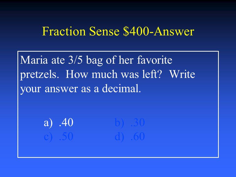 Fraction Sense $200-Answer Simplify 5/15 a) 1/5b) 1/3 c) ¼d) 1/2