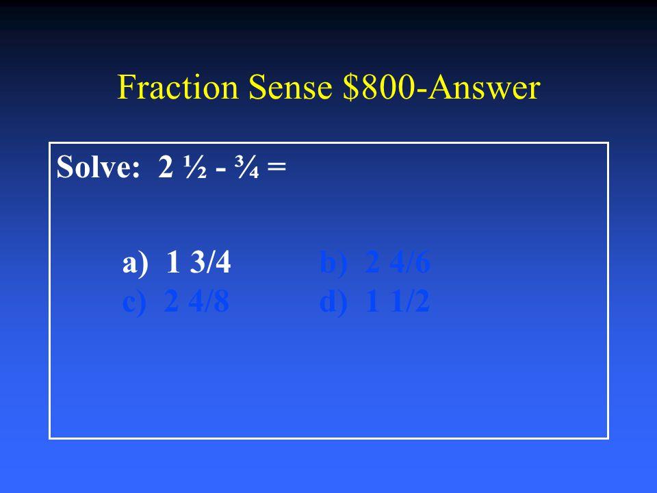 Fraction Sense $600-Answer Solve: 2 ½ + 3 ½= a) 6 ½b) 5 ½ c) 6 d) 5 ¼
