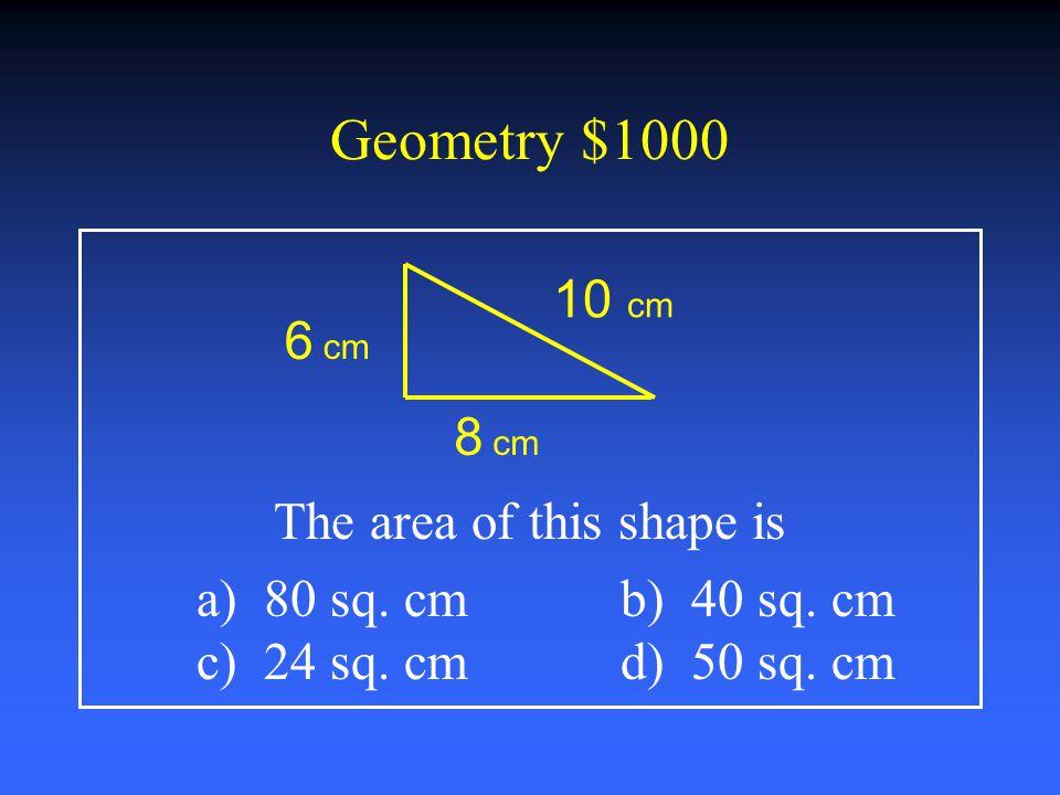 Geometry $800 What formula below measures volume? a) πr 2 b) Length x Width c) ½ Base x Height d) Length x Width x Height