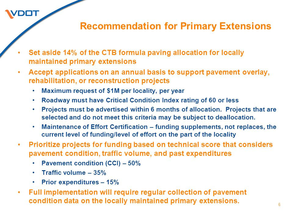 Implications Primary Extension Set-aside FY15FY16FY17FY18FY19FY20 $4.9M$9.2M$13.4M$13.6M$14.6M$14.2M 7 Estimated set-aside funding by year: Net results: Increases funding available for paving projects on locally maintained primary extensions ($70M over 6 years) In order to maintain target of 82% of interstate and primary pavements (VDOT maintained), $70M will need to come from maintenance budget.