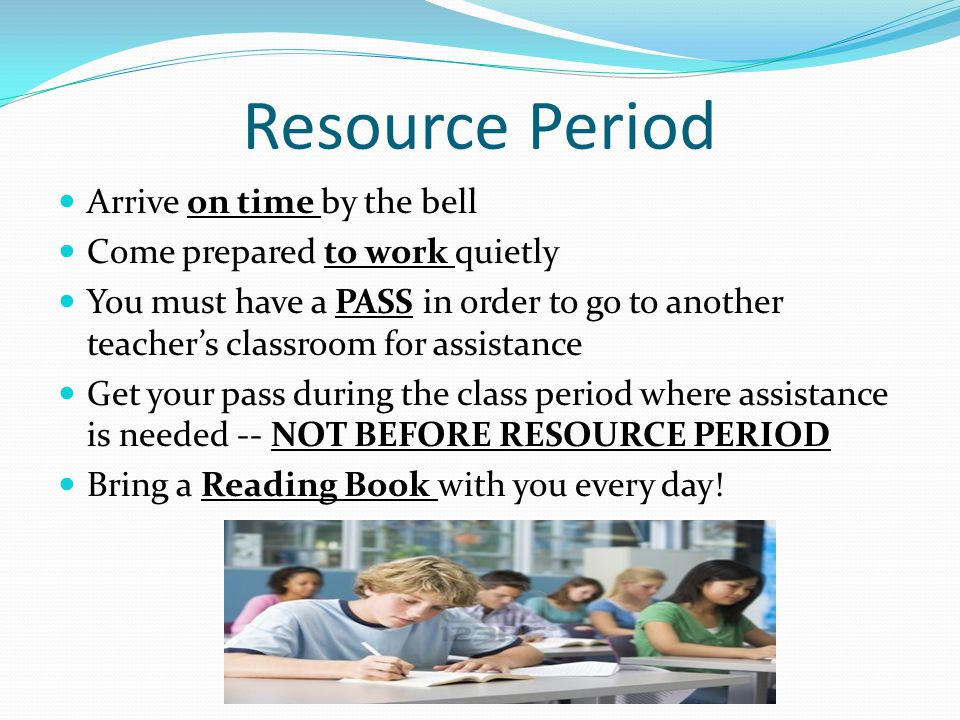 Resource Period Arrive on time by the bell Come prepared to work quietly You must have a PASS in order to go to another teacher's classroom for assistance Get your pass during the class period where assistance is needed -- NOT BEFORE RESOURCE PERIOD Bring a Reading Book with you every day!