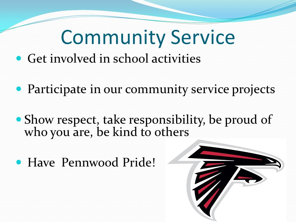 Community Service Get involved in school activities Participate in our community service projects Show respect, take responsibility, be proud of who you are, be kind to others Have Pennwood Pride!