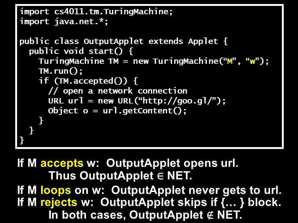 import cs4011.tm.TuringMachine; import java.net.*; public class OutputApplet extends Applet { public void start() { TuringMachine TM = new TuringMachine( M , w ); TM.run(); if (TM.accepted()) { // open a network connection URL url = new URL( http://goo.gl/ ); Object o = url.getContent(); } If M accepts w: OutputApplet opens url.