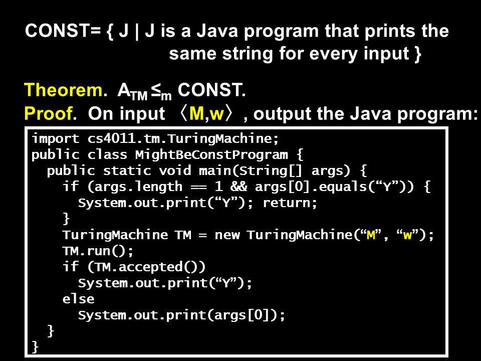 CONST= { J | J is a Java program that prints the same string for every input } Theorem. A TM ≤ m CONST. Proof. On input 〈 M,w 〉, output the Java progr