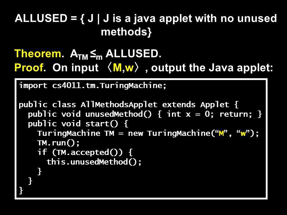 ALLUSED = { J | J is a java applet with no unused methods} Theorem. A TM ≤ m ALLUSED. Proof. On input 〈 M,w 〉, output the Java applet: import cs4011.t
