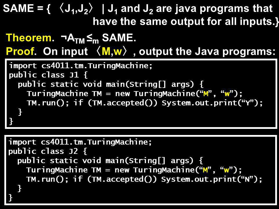 SAME = { 〈 J 1,J 2 〉 | J 1 and J 2 are java programs that have the same output for all inputs.} Theorem. ¬A TM ≤ m SAME. Proof. On input 〈 M,w 〉, outp