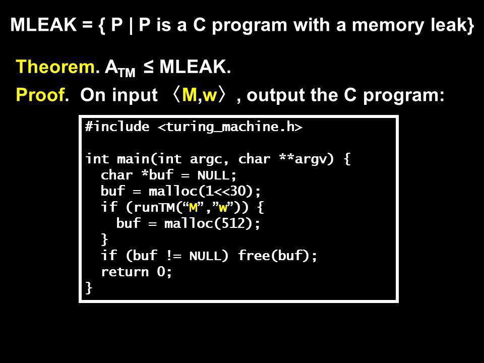 MLEAK = { P | P is a C program with a memory leak} Theorem. A TM ≤ MLEAK. Proof. On input 〈 M,w 〉, output the C program: #include int main(int argc, c