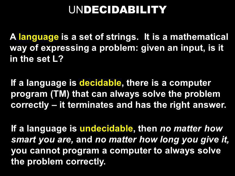 UN DECIDABILITY A language is a set of strings. It is a mathematical way of expressing a problem: given an input, is it in the set L? If a language is