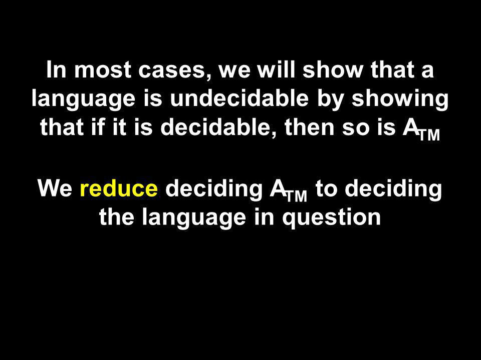 In most cases, we will show that a language is undecidable by showing that if it is decidable, then so is A TM We reduce deciding A TM to deciding the language in question