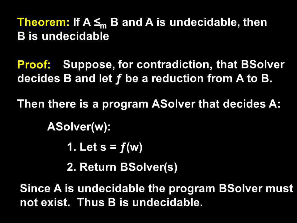Theorem: If A ≤ m B and A is undecidable, then B is undecidable Proof: Suppose, for contradiction, that BSolver decides B and let ƒ be a reduction fro