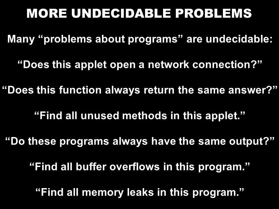 """MORE UNDECIDABLE PROBLEMS Many """"problems about programs"""" are undecidable: """"Does this applet open a network connection?"""" """"Find all buffer overflows in"""