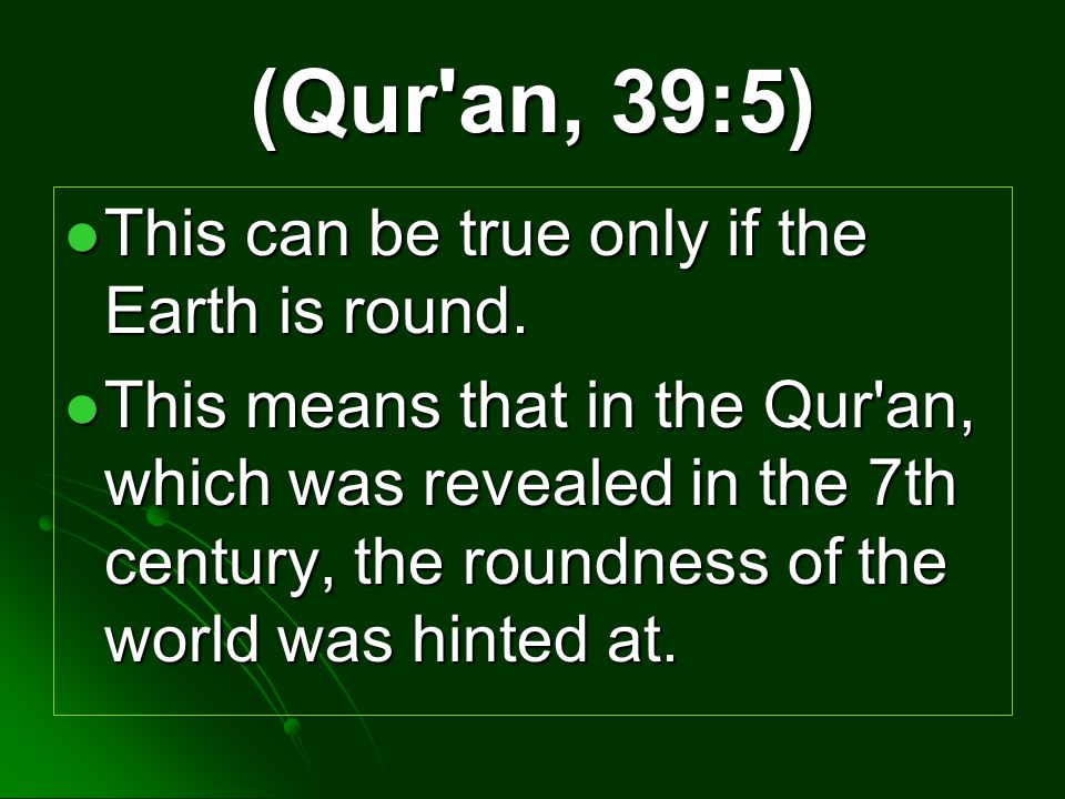 (Qur an, 39:5) This can be true only if the Earth is round.