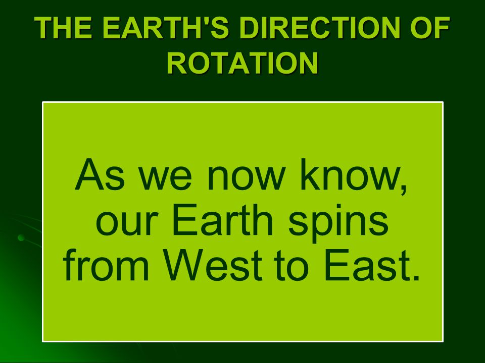 THE EARTH S DIRECTION OF ROTATION As we now know, our Earth spins from West to East.