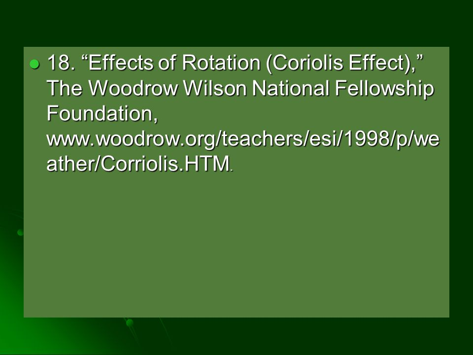 "18. ""Effects of Rotation (Coriolis Effect),"" The Woodrow Wilson National Fellowship Foundation, www.woodrow.org/teachers/esi/1998/p/we ather/Corriolis"