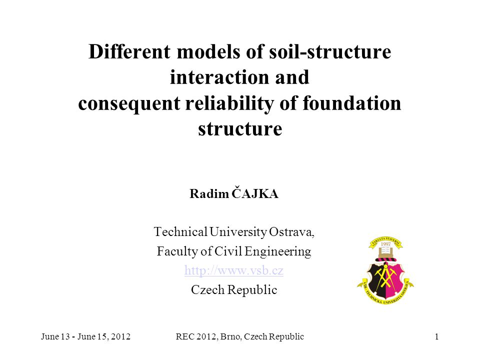 June 13 - June 15, 2012REC 2012, Brno, Czech Republic1 Different models of soil-structure interaction and consequent reliability of foundation structure Radim ČAJKA Technical University Ostrava, Faculty of Civil Engineering http://www.vsb.cz Czech Republic