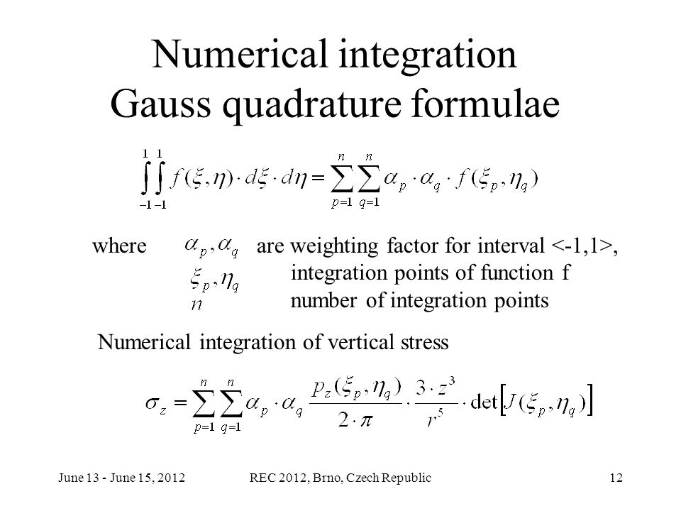 June 13 - June 15, 2012REC 2012, Brno, Czech Republic12 Numerical integration Gauss quadrature formulae whereare weighting factor for interval, integration points of function f number of integration points Numerical integration of vertical stress