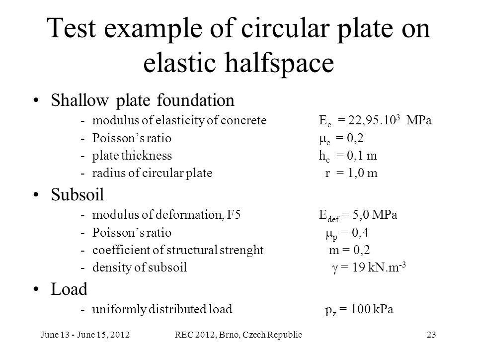 June 13 - June 15, 2012REC 2012, Brno, Czech Republic23 Test example of circular plate on elastic halfspace Shallow plate foundation -modulus of elasticity of concrete E c = 22,95.10 3 MPa -Poisson's ratio  c  = 0,2 -plate thicknessh c = 0,1 m -radius of circular plate r = 1,0 m Subsoil -modulus of deformation, F5 E def = 5,0 MPa -Poisson's ratio  p  = 0,4 -coefficient of structural strenght m = 0,2 -density of subsoil  = 19 kN.m -3 Load -uniformly distributed load p z = 100 kPa