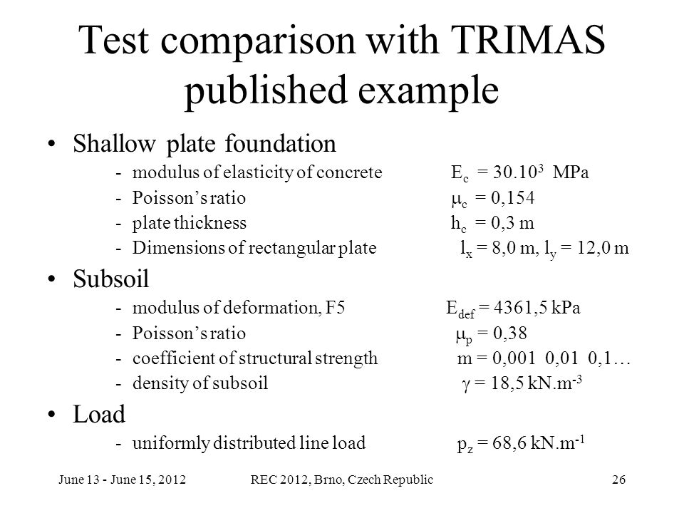June 13 - June 15, 2012REC 2012, Brno, Czech Republic26 Test comparison with TRIMAS published example Shallow plate foundation -modulus of elasticity of concrete E c = 30.10 3 MPa -Poisson's ratio  c  = 0,154 -plate thickness h c = 0,3 m -Dimensions of rectangular plate l x = 8,0 m, l y = 12,0 m Subsoil -modulus of deformation, F5 E def = 4361,5 kPa -Poisson's ratio  p  = 0,38 -coefficient of structural strength m = 0,001 0,01 0,1… -density of subsoil  = 18,5 kN.m -3 Load -uniformly distributed line load p z = 68,6 kN.m -1