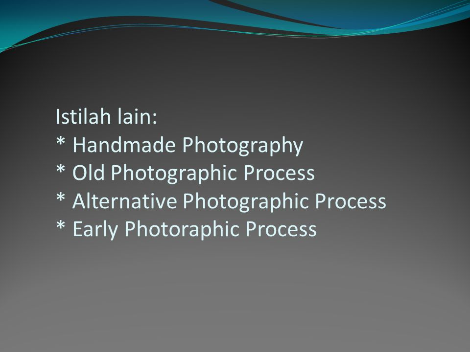 Istilah lain: * Handmade Photography * Old Photographic Process * Alternative Photographic Process * Early Photoraphic Process