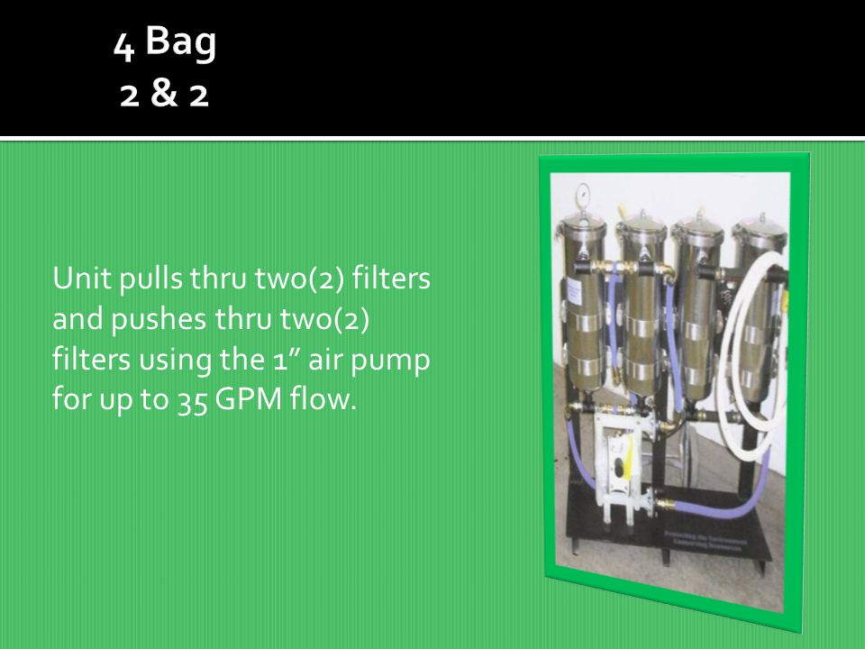 Unit pulls thru two(2) filters and pushes thru two(2) filters using the 1 air pump for up to 35 GPM flow.