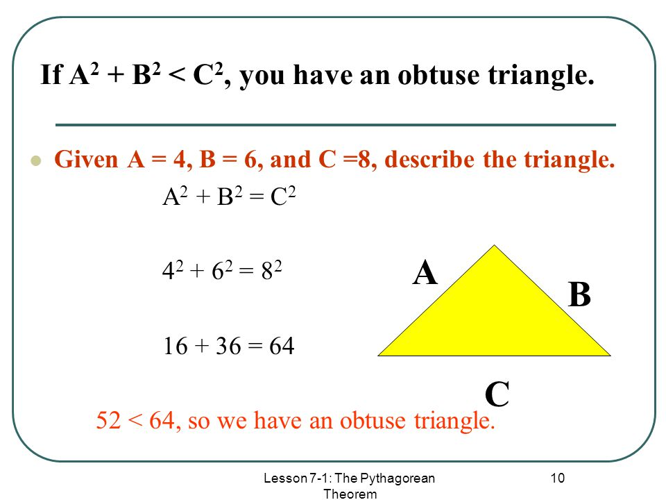 Lesson 7-1: The Pythagorean Theorem 10 If A 2 + B 2 < C 2, you have an obtuse triangle. Given A = 4, B = 6, and C =8, describe the triangle. A 2 + B 2