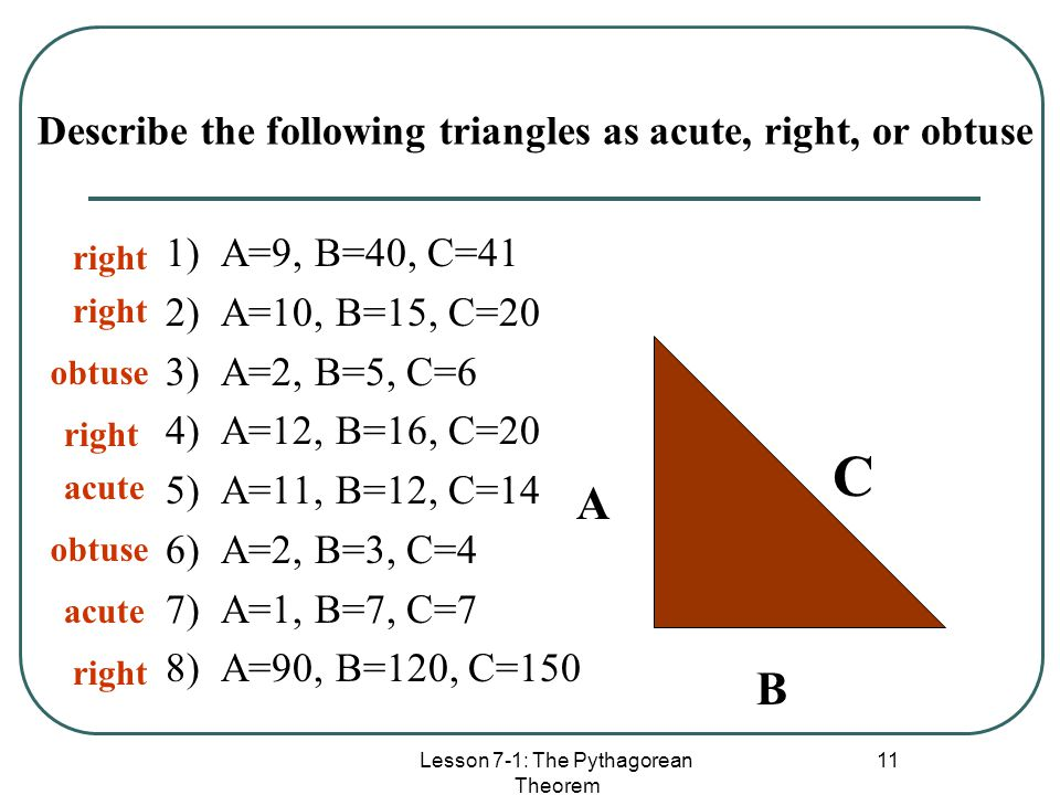 Lesson 7-1: The Pythagorean Theorem 11 Describe the following triangles as acute, right, or obtuse 1) A=9, B=40, C=41 2) A=10, B=15, C=20 3) A=2, B=5,