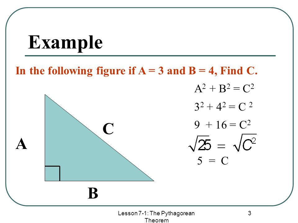 Lesson 7-1: The Pythagorean Theorem 3 Example A B C In the following figure if A = 3 and B = 4, Find C. A 2 + B 2 = C 2 3 2 + 4 2 = C 2 9 + 16 = C 2 5
