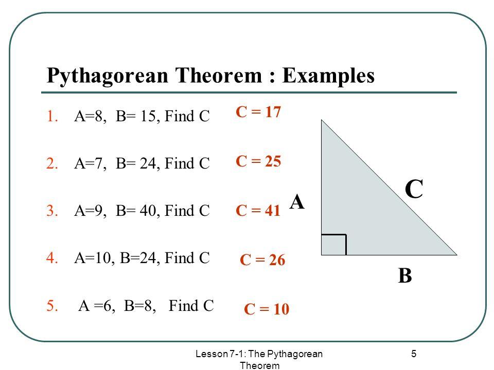 Lesson 7-1: The Pythagorean Theorem 5 Pythagorean Theorem : Examples 1.A=8, B= 15, Find C 2.A=7, B= 24, Find C 3.A=9, B= 40, Find C 4.A=10, B=24, Find