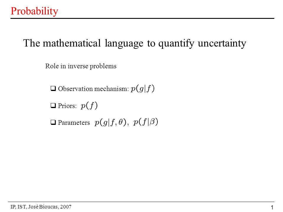 IP, IST, José Bioucas, 2007 1 Probability The mathematical language to quantify uncertainty  Observation mechanism:  Priors:  Parameters Role in inverse problems
