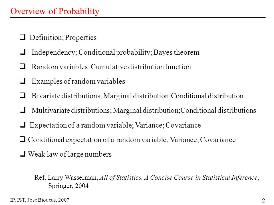 IP, IST, José Bioucas, 2007 2 Overview of Probability  Definition; Properties  Independency; Conditional probability; Bayes theorem  Random variables; Cumulative distribution function  Examples of random variables  Bivariate distributions; Marginal distribution;Conditional distribution  Multivariate distributions; Marginal distribution;Conditional distributions  Expectation of a random variable; Variance; Covariance  Conditional expectation of a random variable; Variance; Covariance  Weak law of large numbers Ref.