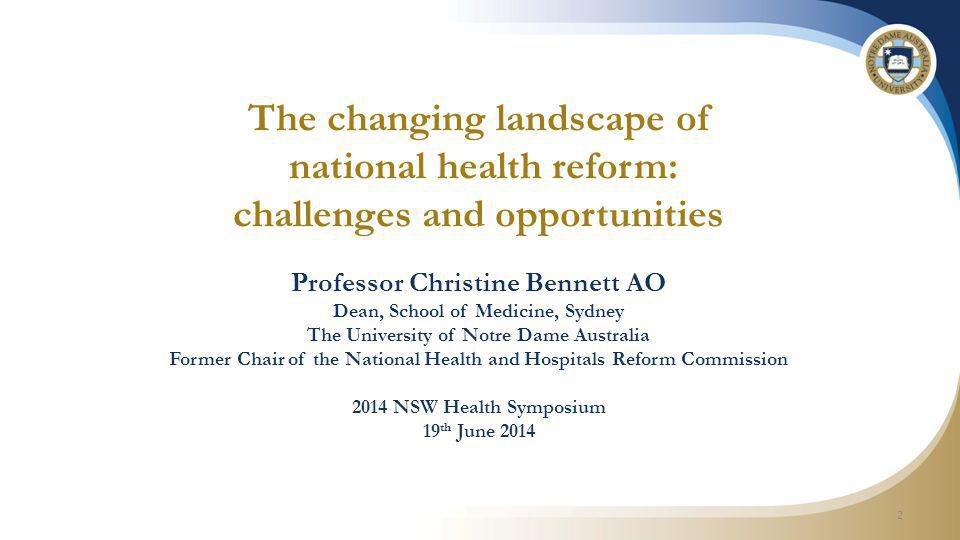 The changing landscape of national health reform: challenges and opportunities Professor Christine Bennett AO Dean, School of Medicine, Sydney The University of Notre Dame Australia Former Chair of the National Health and Hospitals Reform Commission 2014 NSW Health Symposium 19 th June 2014 2