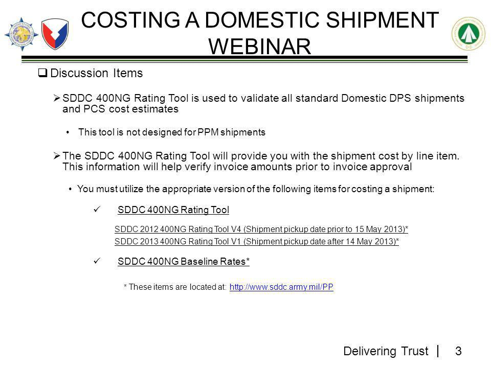 Delivering Trust  Discussion Items  SDDC 400NG Rating Tool is used to validate all standard Domestic DPS shipments and PCS cost estimates This tool is not designed for PPM shipments  The SDDC 400NG Rating Tool will provide you with the shipment cost by line item.