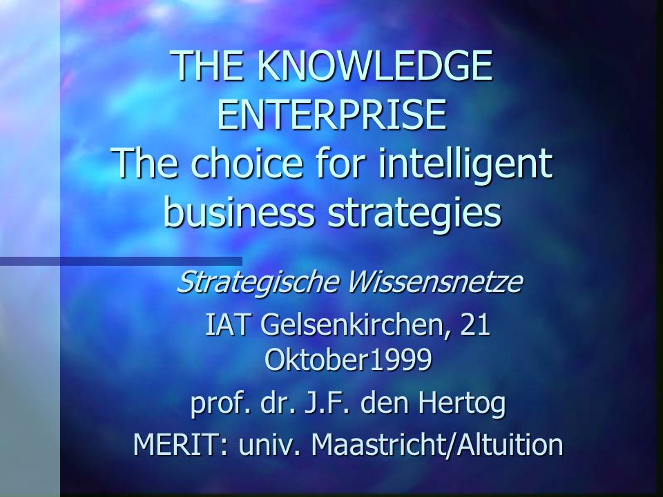 THE KNOWLEDGE ENTERPRISE The choice for intelligent business strategies Strategische Wissensnetze IAT Gelsenkirchen, 21 Oktober1999 prof. dr. J.F. den
