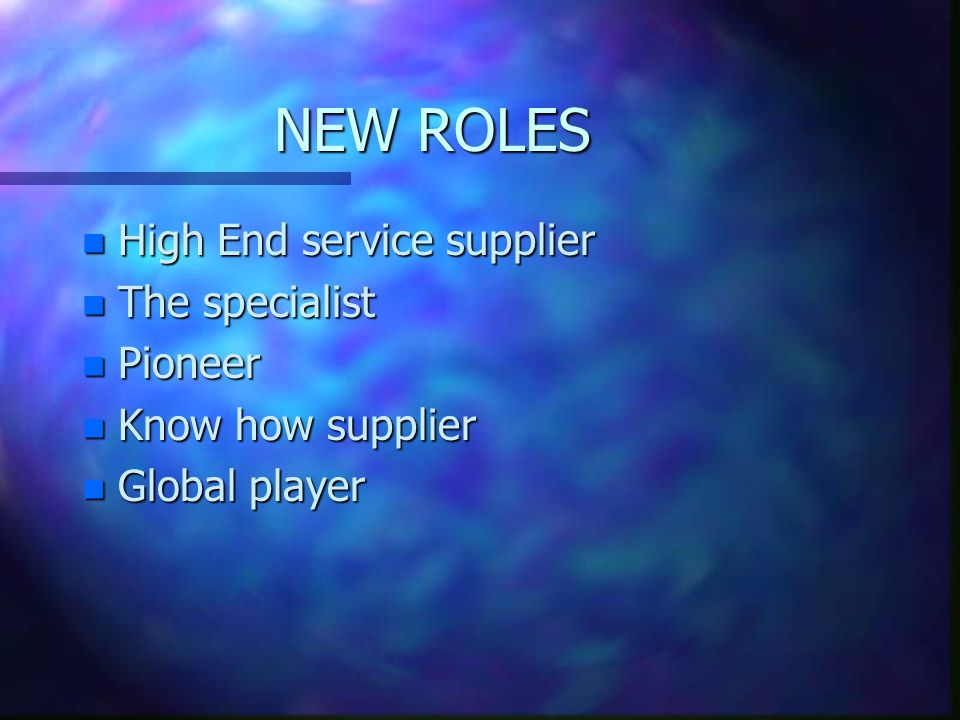 NEW ROLES n High End service supplier n The specialist n Pioneer n Know how supplier n Global player