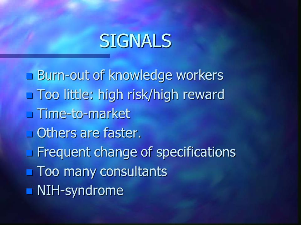 SIGNALS n Burn-out of knowledge workers n Too little: high risk/high reward n Time-to-market n Others are faster.