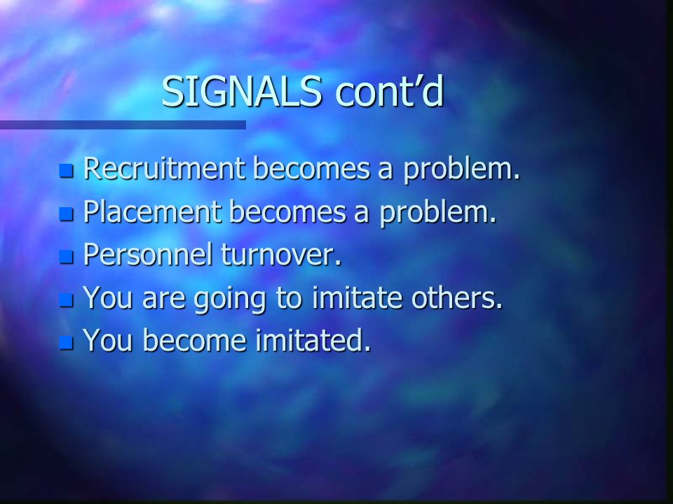 SIGNALS cont'd n Recruitment becomes a problem. n Placement becomes a problem. n Personnel turnover. n You are going to imitate others. n You become i