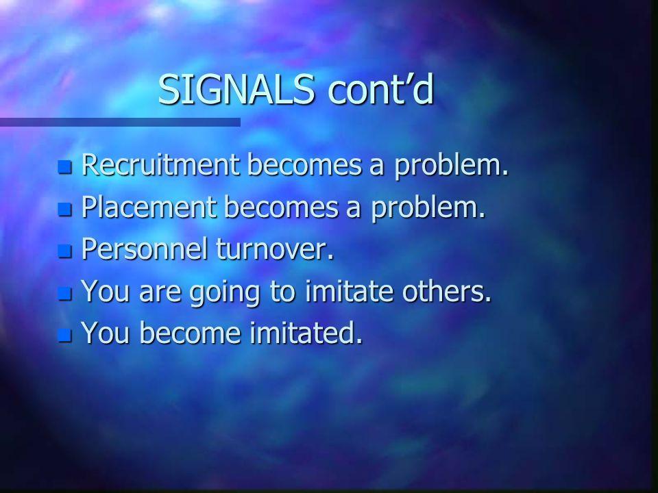 SIGNALS cont'd n Recruitment becomes a problem. n Placement becomes a problem.