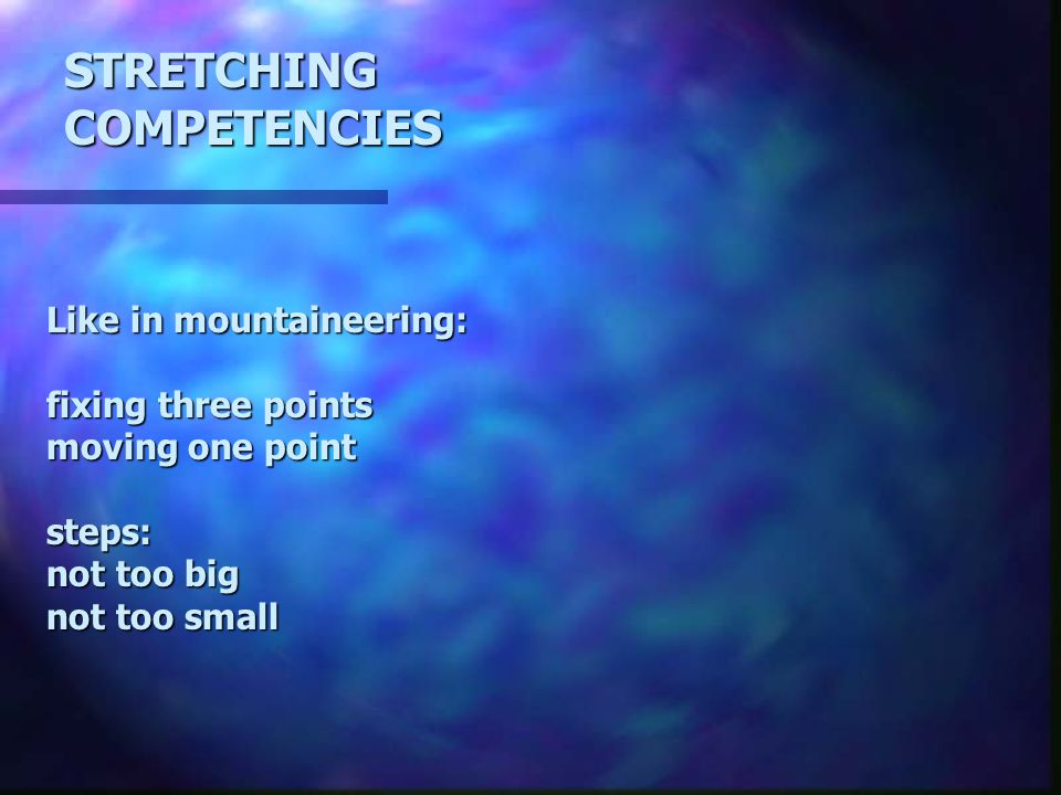 Like in mountaineering: fixing three points moving one point steps: not too big not too small STRETCHINGCOMPETENCIES