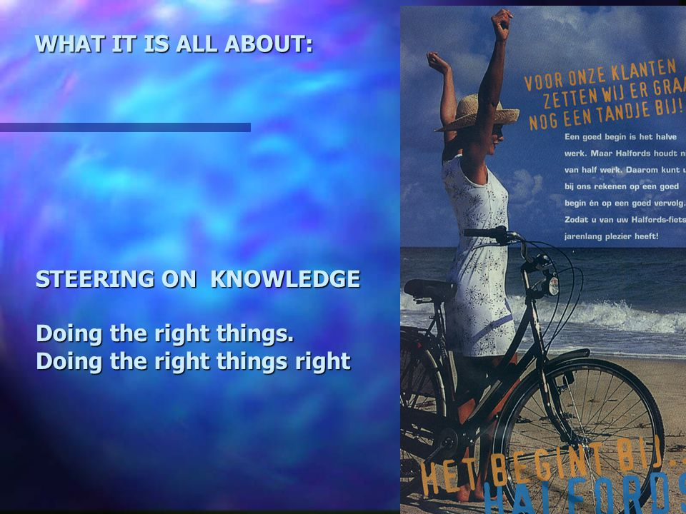 STEERING ON KNOWLEDGE Doing the right things. Doing the right things right WHAT IT IS ALL ABOUT: