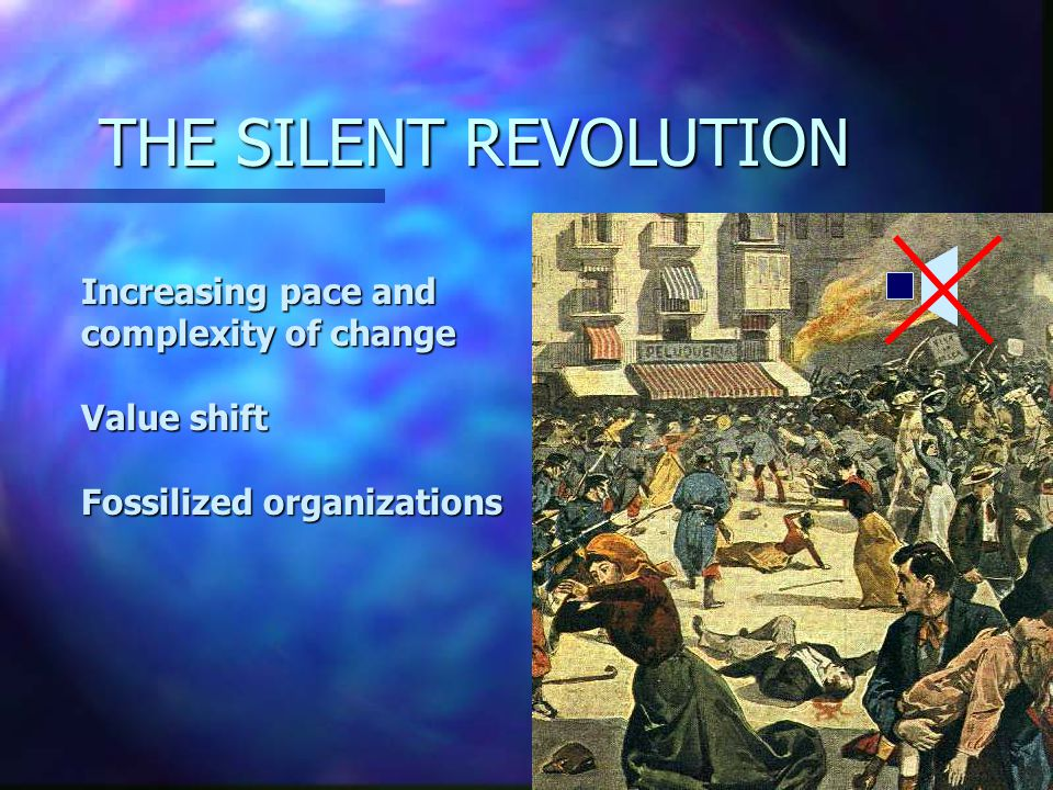 THE SILENT REVOLUTION Increasing pace and complexity of change Value shift Fossilized organizations