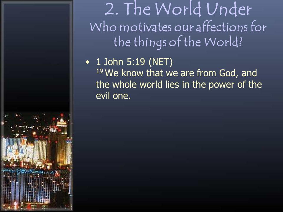 2. The World Under Who motivates our affections for the things of the World? 1 John 5:19 (NET) 19 We know that we are from God, and the whole world li
