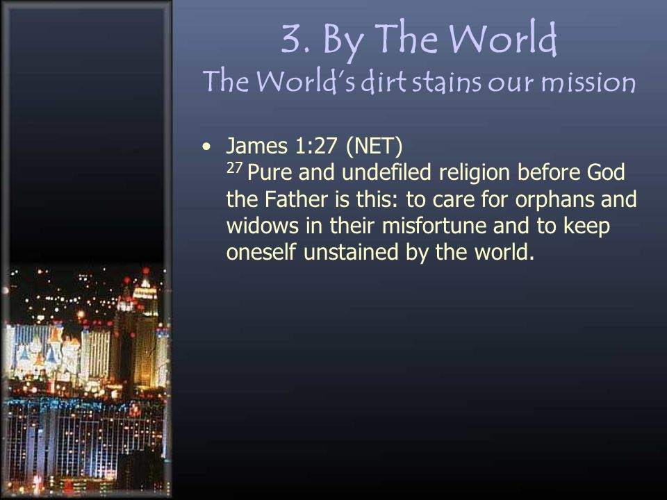 3. By The World The World's dirt stains our mission James 1:27 (NET) 27 Pure and undefiled religion before God the Father is this: to care for orphans